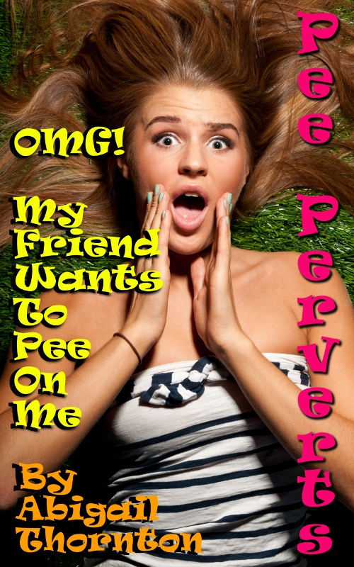 Pee Perverts: OMG - My Friend Wants To Pee On Me