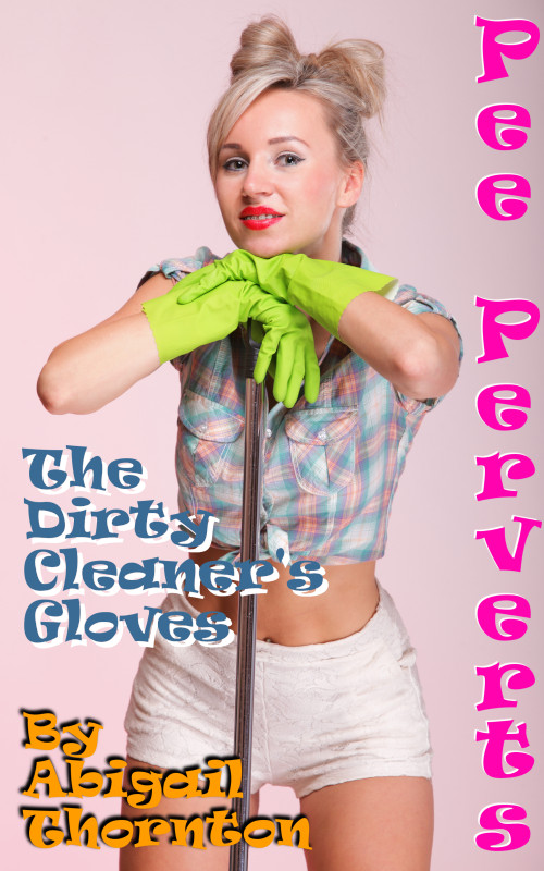 Pee Perverts:  The Dirty Cleaner's Gloves